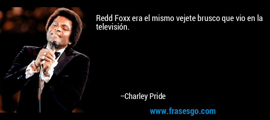 Redd Foxx era el mismo vejete brusco que vio en la televisión. – Charley Pride