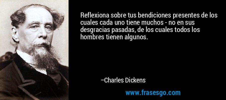 Reflexiona sobre tus bendiciones presentes de los cuales cada uno tiene muchos - no en sus desgracias pasadas, de los cuales todos los hombres tienen algunos. – Charles Dickens
