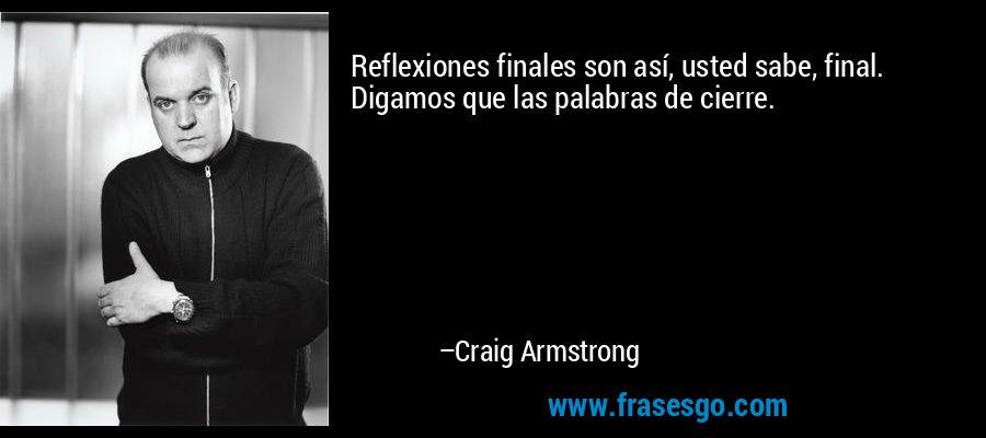 Reflexiones finales son así, usted sabe, final. Digamos que las palabras de cierre. – Craig Armstrong