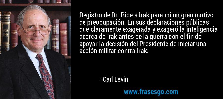 Registro de Dr. Rice a Irak para mí un gran motivo de preocupación. En sus declaraciones públicas que claramente exagerada y exageró la inteligencia acerca de Irak antes de la guerra con el fin de apoyar la decisión del Presidente de iniciar una acción militar contra Irak. – Carl Levin