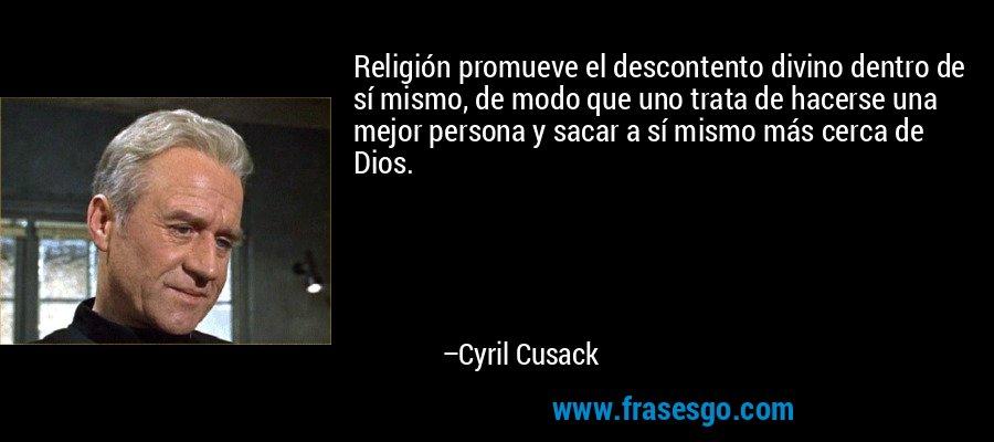 Religión promueve el descontento divino dentro de sí mismo, de modo que uno trata de hacerse una mejor persona y sacar a sí mismo más cerca de Dios. – Cyril Cusack