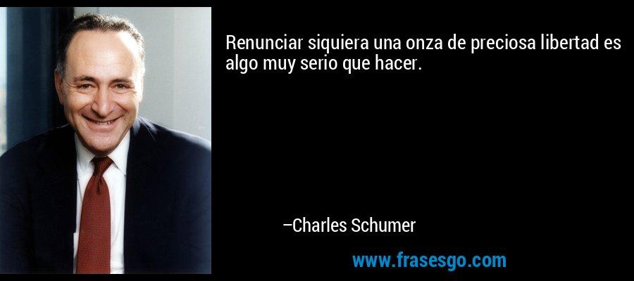 Renunciar siquiera una onza de preciosa libertad es algo muy serio que hacer. – Charles Schumer