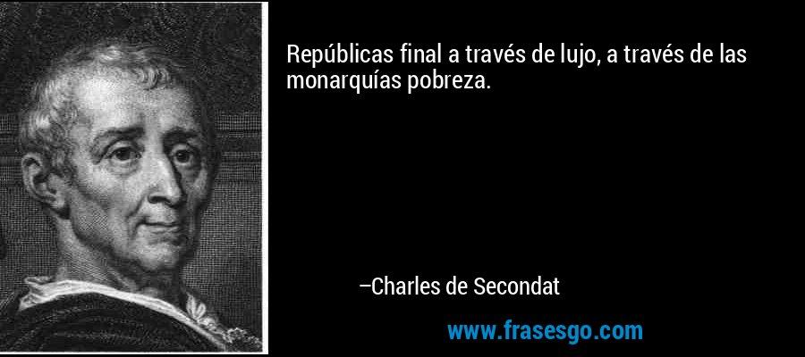Repúblicas final a través de lujo, a través de las monarquías pobreza. – Charles de Secondat