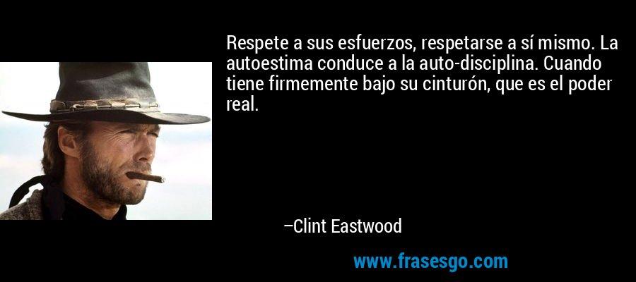Respete a sus esfuerzos, respetarse a sí mismo. La autoestima conduce a la auto-disciplina. Cuando tiene firmemente bajo su cinturón, que es el poder real. – Clint Eastwood