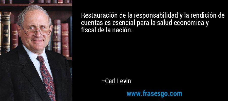 Restauración de la responsabilidad y la rendición de cuentas es esencial para la salud económica y fiscal de la nación. – Carl Levin