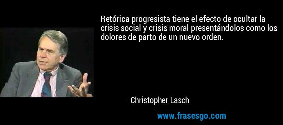 Retórica progresista tiene el efecto de ocultar la crisis social y crisis moral presentándolos como los dolores de parto de un nuevo orden. – Christopher Lasch