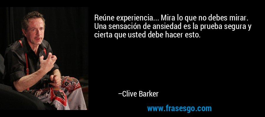 Reúne experiencia... Mira lo que no debes mirar. Una sensación de ansiedad es la prueba segura y cierta que usted debe hacer esto. – Clive Barker