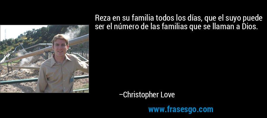 Reza en su familia todos los días, que el suyo puede ser el número de las familias que se llaman a Dios. – Christopher Love