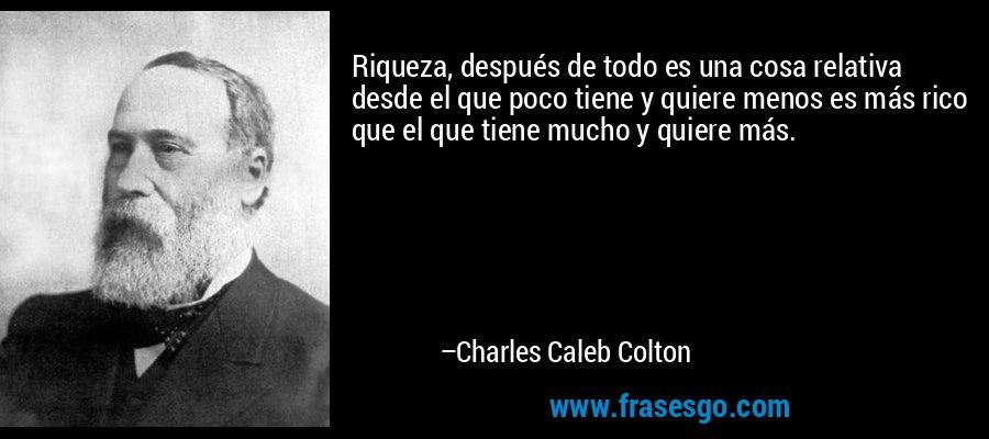 Riqueza, después de todo es una cosa relativa desde el que poco tiene y quiere menos es más rico que el que tiene mucho y quiere más. – Charles Caleb Colton