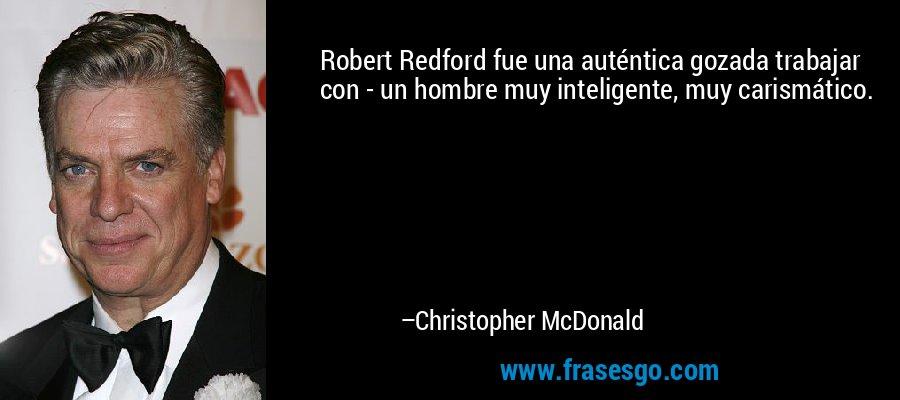 Robert Redford fue una auténtica gozada trabajar con - un hombre muy inteligente, muy carismático. – Christopher McDonald