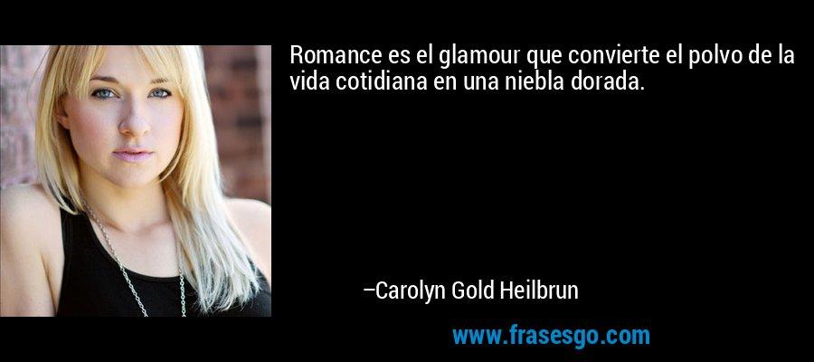 Romance es el glamour que convierte el polvo de la vida cotidiana en una niebla dorada. – Carolyn Gold Heilbrun