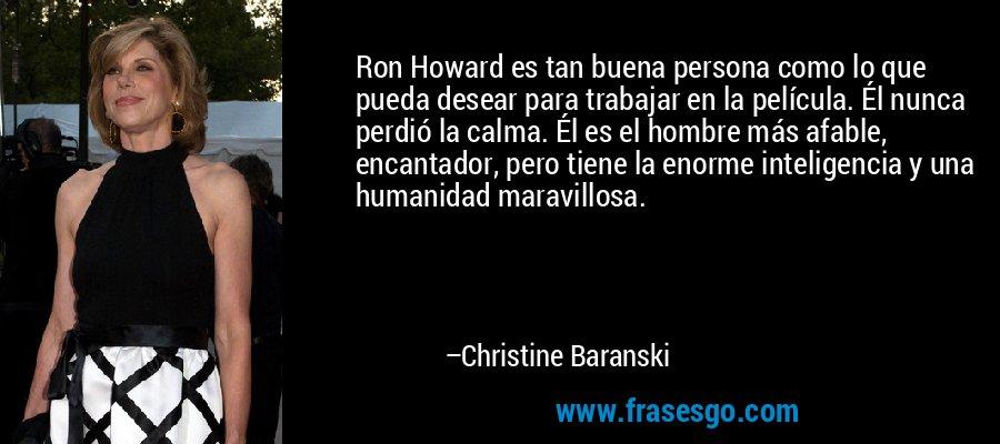 Ron Howard es tan buena persona como lo que pueda desear para trabajar en la película. Él nunca perdió la calma. Él es el hombre más afable, encantador, pero tiene la enorme inteligencia y una humanidad maravillosa. – Christine Baranski
