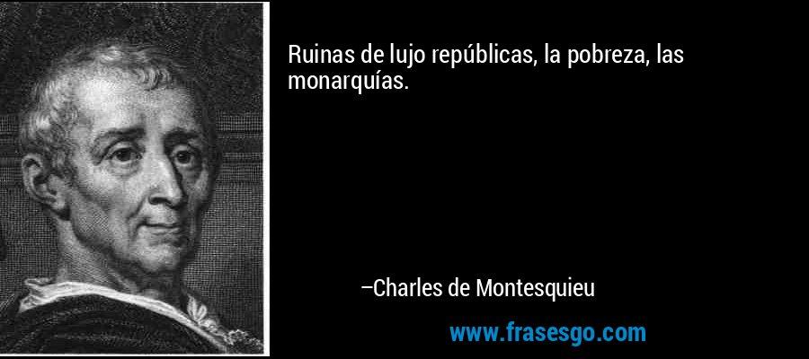 Ruinas de lujo repúblicas, la pobreza, las monarquías. – Charles de Montesquieu
