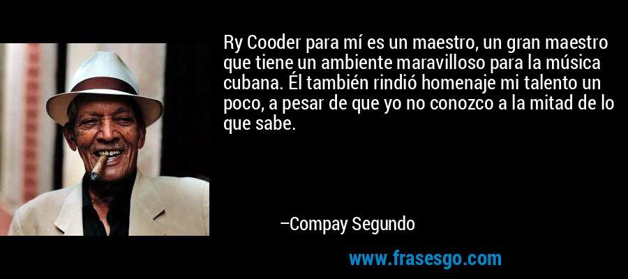 Ry Cooder para mí es un maestro, un gran maestro que tiene un ambiente maravilloso para la música cubana. Él también rindió homenaje mi talento un poco, a pesar de que yo no conozco a la mitad de lo que sabe. – Compay Segundo