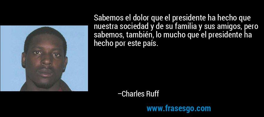 Sabemos el dolor que el presidente ha hecho que nuestra sociedad y de su familia y sus amigos, pero sabemos, también, lo mucho que el presidente ha hecho por este país. – Charles Ruff