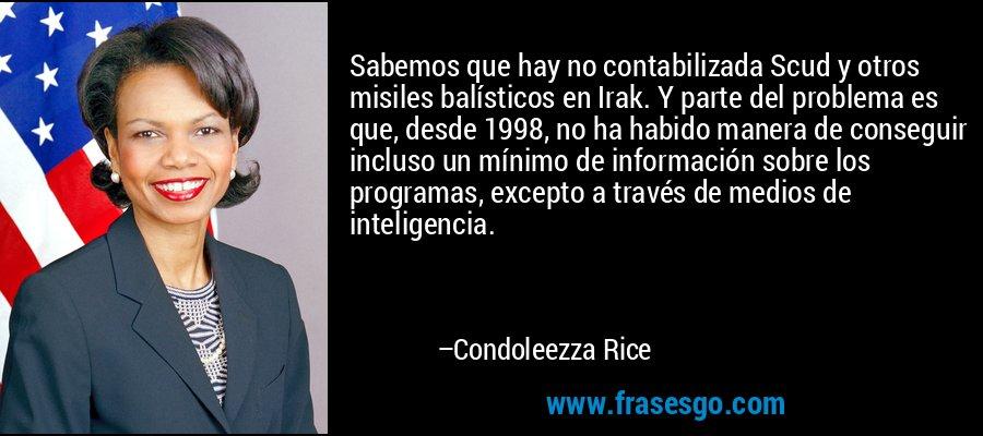 Sabemos que hay no contabilizada Scud y otros misiles balísticos en Irak. Y parte del problema es que, desde 1998, no ha habido manera de conseguir incluso un mínimo de información sobre los programas, excepto a través de medios de inteligencia. – Condoleezza Rice