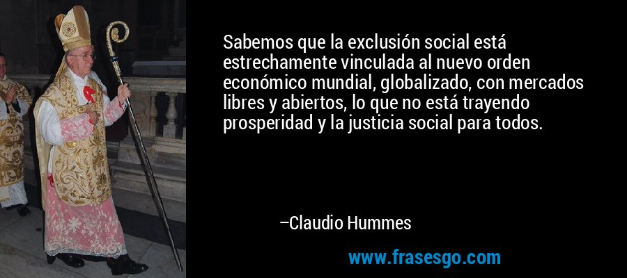 Sabemos que la exclusión social está estrechamente vinculada al nuevo orden económico mundial, globalizado, con mercados libres y abiertos, lo que no está trayendo prosperidad y la justicia social para todos. – Claudio Hummes