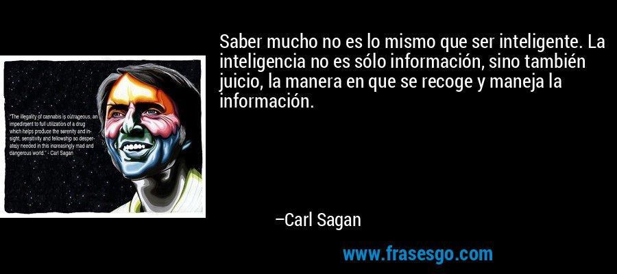 Saber mucho no es lo mismo que ser inteligente. La inteligencia no es sólo información, sino también juicio, la manera en que se recoge y maneja la información. – Carl Sagan