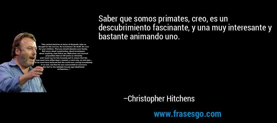 Saber que somos primates, creo, es un descubrimiento fascinante, y una muy interesante y bastante animando uno. – Christopher Hitchens