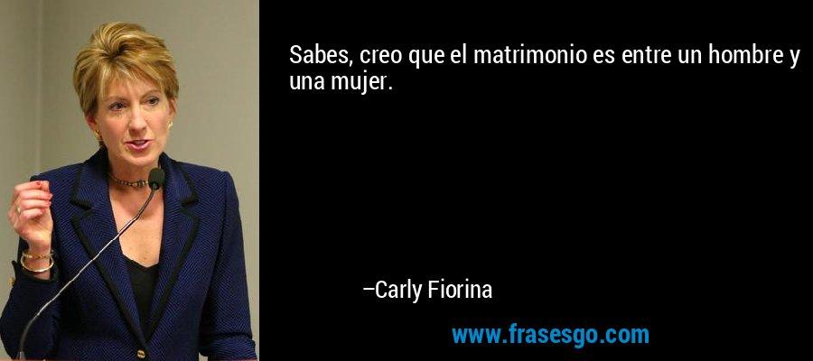 Sabes, creo que el matrimonio es entre un hombre y una mujer. – Carly Fiorina