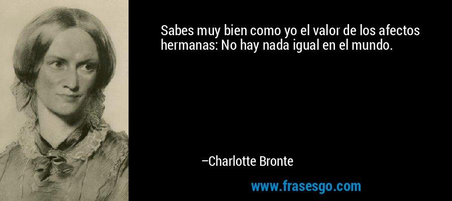 Sabes muy bien como yo el valor de los afectos hermanas: No hay nada igual en el mundo. – Charlotte Bronte