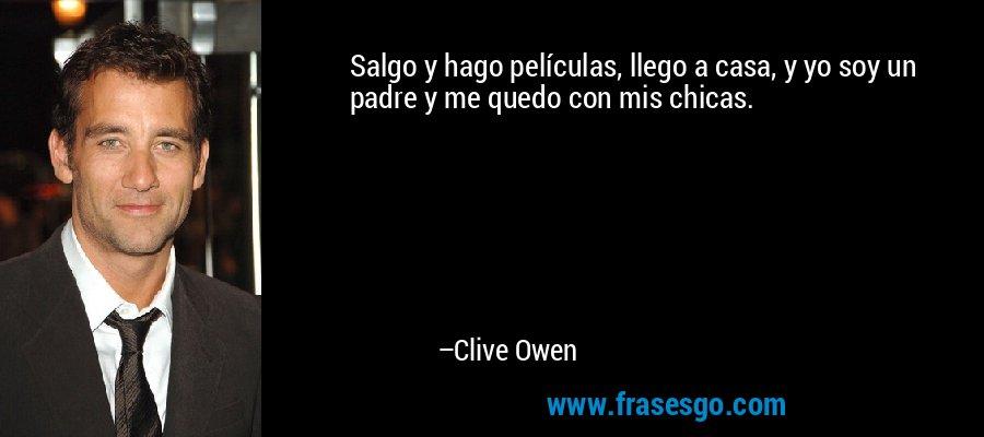 Salgo y hago películas, llego a casa, y yo soy un padre y me quedo con mis chicas. – Clive Owen