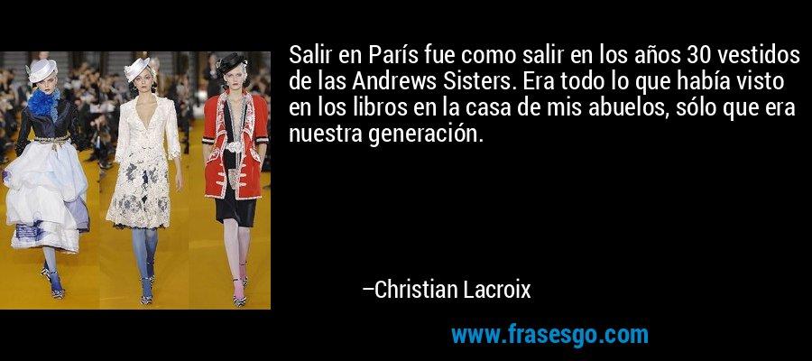 Salir en París fue como salir en los años 30 vestidos de las Andrews Sisters. Era todo lo que había visto en los libros en la casa de mis abuelos, sólo que era nuestra generación. – Christian Lacroix