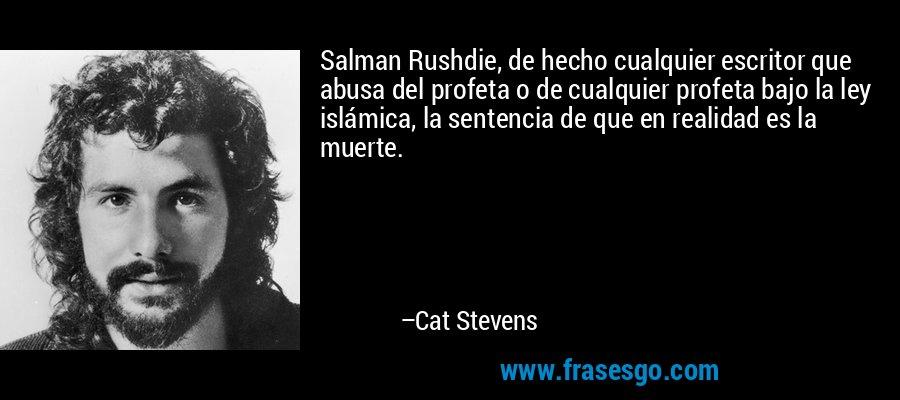 Salman Rushdie, de hecho cualquier escritor que abusa del profeta o de cualquier profeta bajo la ley islámica, la sentencia de que en realidad es la muerte. – Cat Stevens