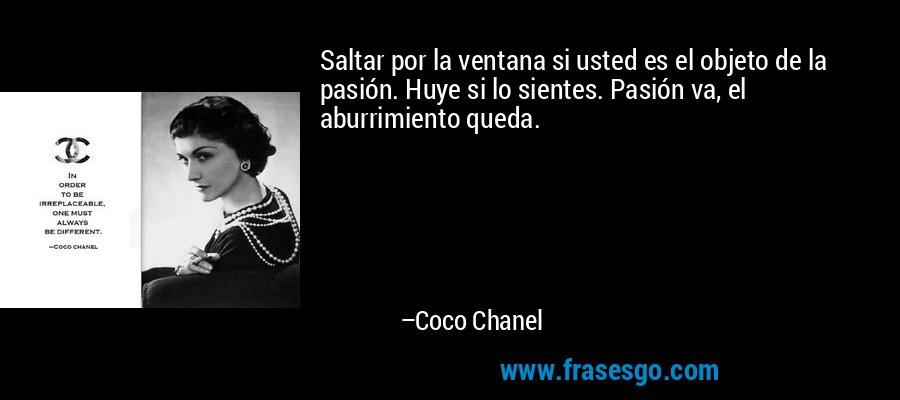 Saltar por la ventana si usted es el objeto de la pasión. Huye si lo sientes. Pasión va, el aburrimiento queda. – Coco Chanel