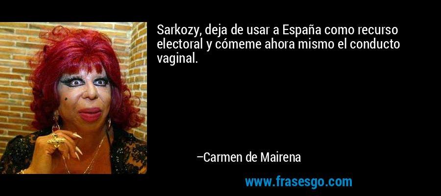 Sarkozy, deja de usar a España como recurso electoral y cómeme ahora mismo el conducto vaginal. – Carmen de Mairena