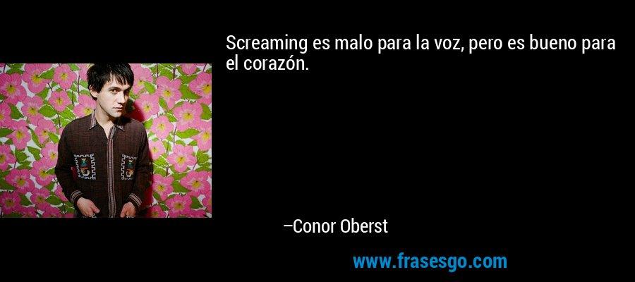 Screaming es malo para la voz, pero es bueno para el corazón. – Conor Oberst