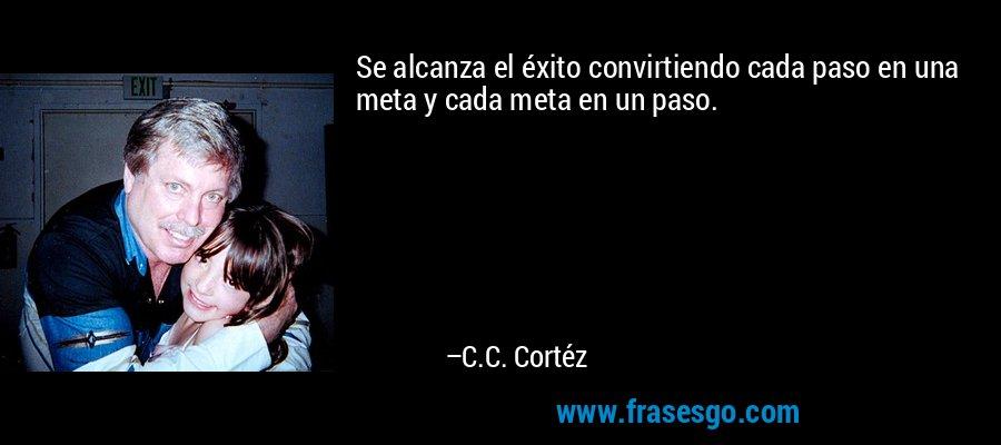 Se alcanza el éxito convirtiendo cada paso en una meta y cada meta en un paso. – C.C. Cortéz