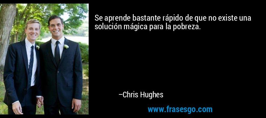 Se aprende bastante rápido de que no existe una solución mágica para la pobreza. – Chris Hughes