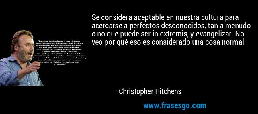 Se considera aceptable en nuestra cultura para acercarse a perfectos desconocidos, tan a menudo o no que puede ser in extremis, y evangelizar. No veo por qué eso es considerado una cosa normal. – Christopher Hitchens