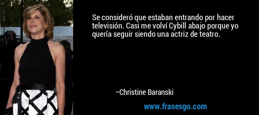 Se consideró que estaban entrando por hacer televisión. Casi me volví Cybill abajo porque yo quería seguir siendo una actriz de teatro. – Christine Baranski