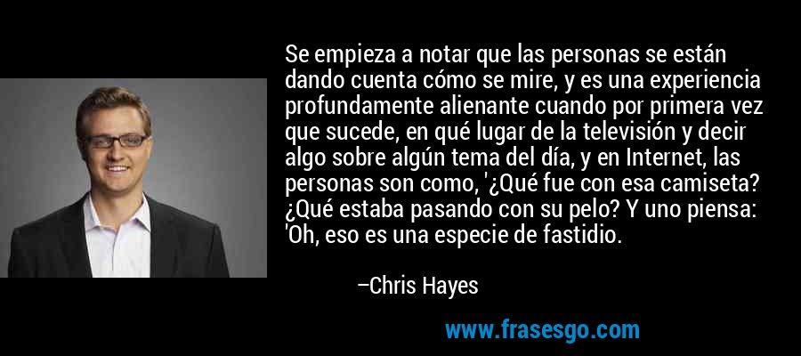 Se empieza a notar que las personas se están dando cuenta cómo se mire, y es una experiencia profundamente alienante cuando por primera vez que sucede, en qué lugar de la televisión y decir algo sobre algún tema del día, y en Internet, las personas son como, '¿Qué fue con esa camiseta? ¿Qué estaba pasando con su pelo? Y uno piensa: 'Oh, eso es una especie de fastidio. – Chris Hayes