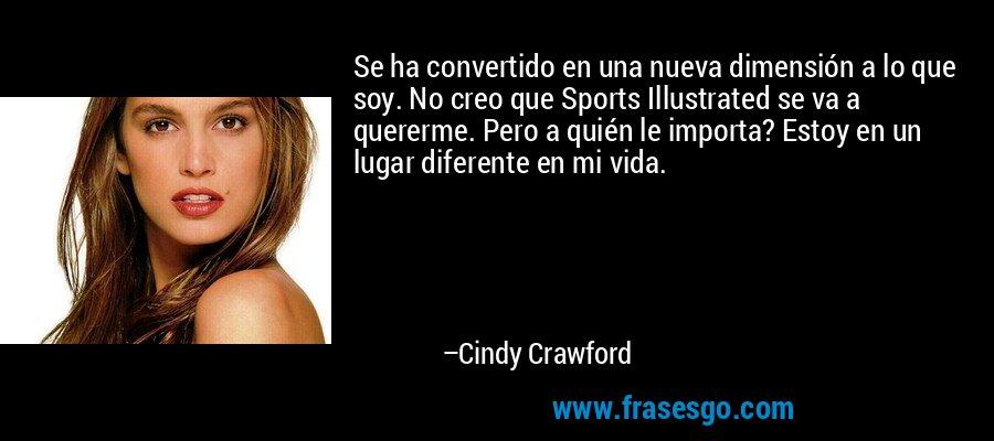 Se ha convertido en una nueva dimensión a lo que soy. No creo que Sports Illustrated se va a quererme. Pero a quién le importa? Estoy en un lugar diferente en mi vida. – Cindy Crawford