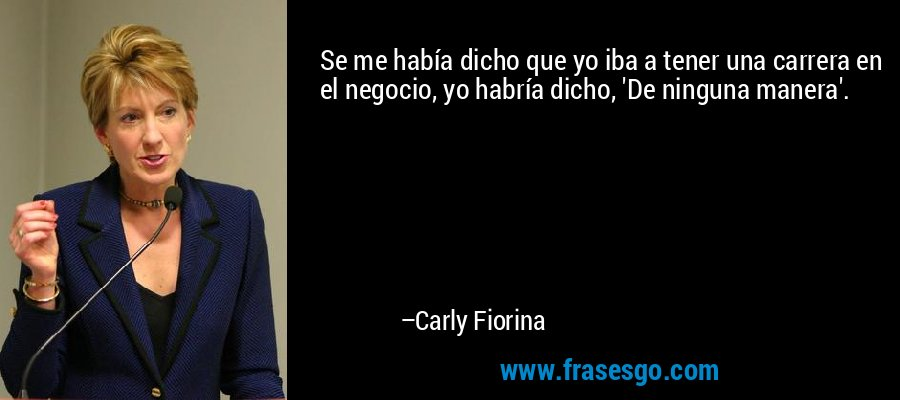 Se me había dicho que yo iba a tener una carrera en el negocio, yo habría dicho, 'De ninguna manera'. – Carly Fiorina
