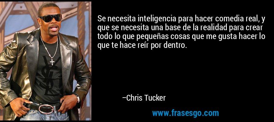 Se necesita inteligencia para hacer comedia real, y que se necesita una base de la realidad para crear todo lo que pequeñas cosas que me gusta hacer lo que te hace reír por dentro. – Chris Tucker