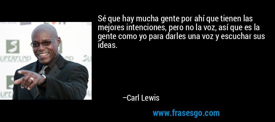 Sé que hay mucha gente por ahí que tienen las mejores intenciones, pero no la voz, así que es la gente como yo para darles una voz y escuchar sus ideas. – Carl Lewis