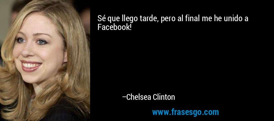 Sé que llego tarde, pero al final me he unido a Facebook! – Chelsea Clinton