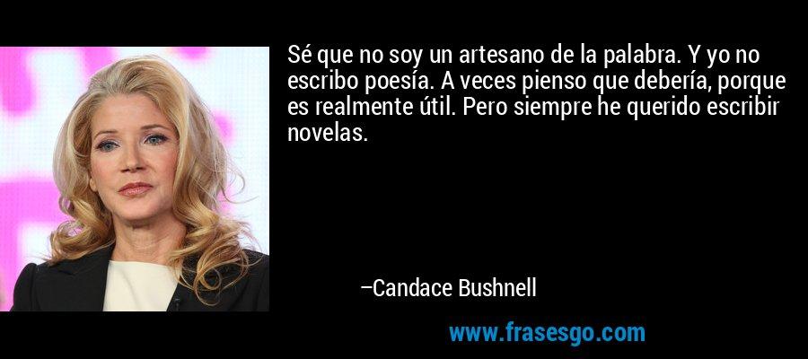 Sé que no soy un artesano de la palabra. Y yo no escribo poesía. A veces pienso que debería, porque es realmente útil. Pero siempre he querido escribir novelas. – Candace Bushnell