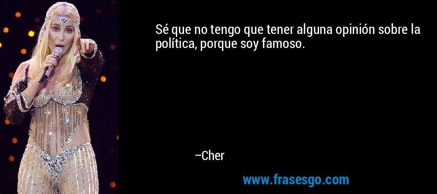 Sé que no tengo que tener alguna opinión sobre la política, porque soy famoso. – Cher