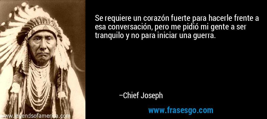 Se requiere un corazón fuerte para hacerle frente a esa conversación, pero me pidió mi gente a ser tranquilo y no para iniciar una guerra. – Chief Joseph