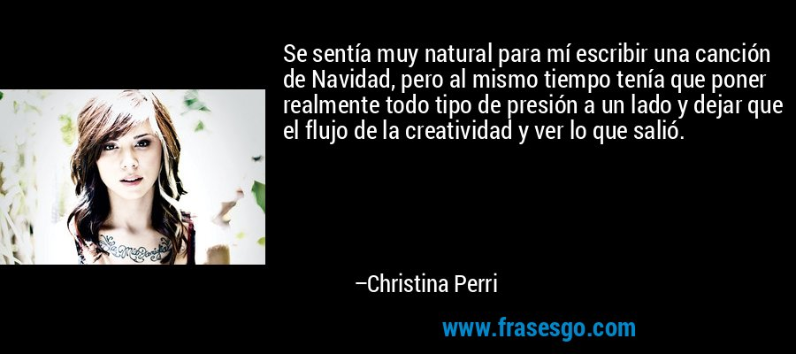 Se sentía muy natural para mí escribir una canción de Navidad, pero al mismo tiempo tenía que poner realmente todo tipo de presión a un lado y dejar que el flujo de la creatividad y ver lo que salió. – Christina Perri