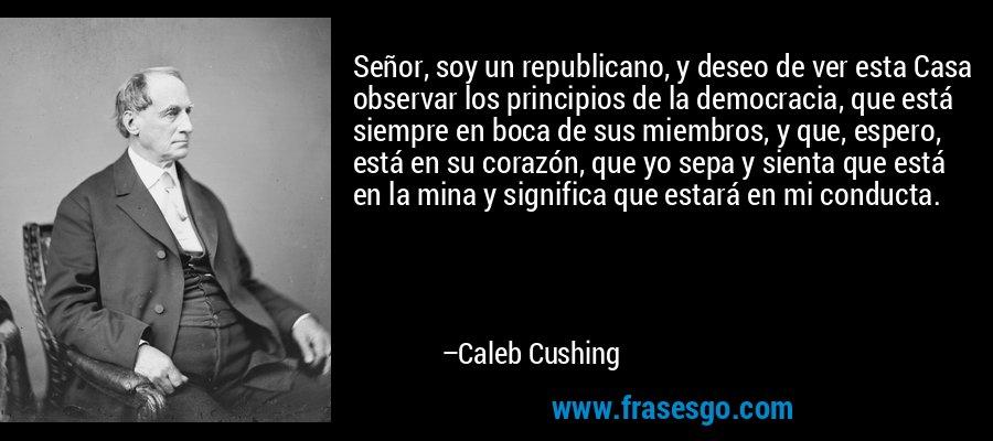 Señor, soy un republicano, y deseo de ver esta Casa observar los principios de la democracia, que está siempre en boca de sus miembros, y que, espero, está en su corazón, que yo sepa y sienta que está en la mina y significa que estará en mi conducta. – Caleb Cushing