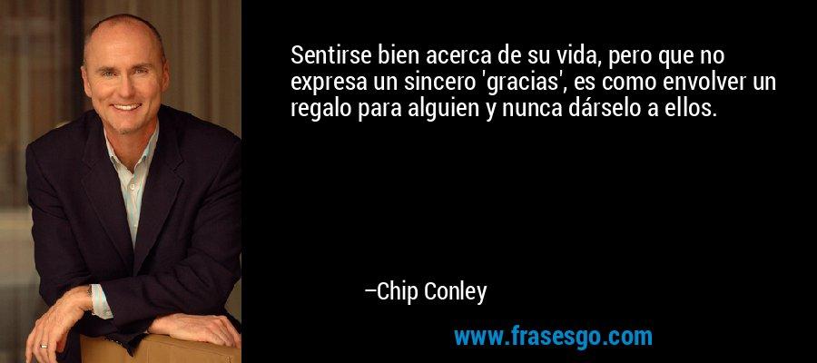 Sentirse bien acerca de su vida, pero que no expresa un sincero 'gracias', es como envolver un regalo para alguien y nunca dárselo a ellos. – Chip Conley