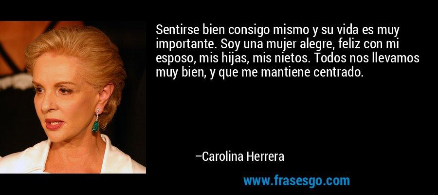 Sentirse bien consigo mismo y su vida es muy importante. Soy una mujer alegre, feliz con mi esposo, mis hijas, mis nietos. Todos nos llevamos muy bien, y que me mantiene centrado. – Carolina Herrera