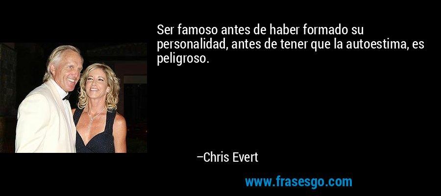 Ser famoso antes de haber formado su personalidad, antes de tener que la autoestima, es peligroso. – Chris Evert