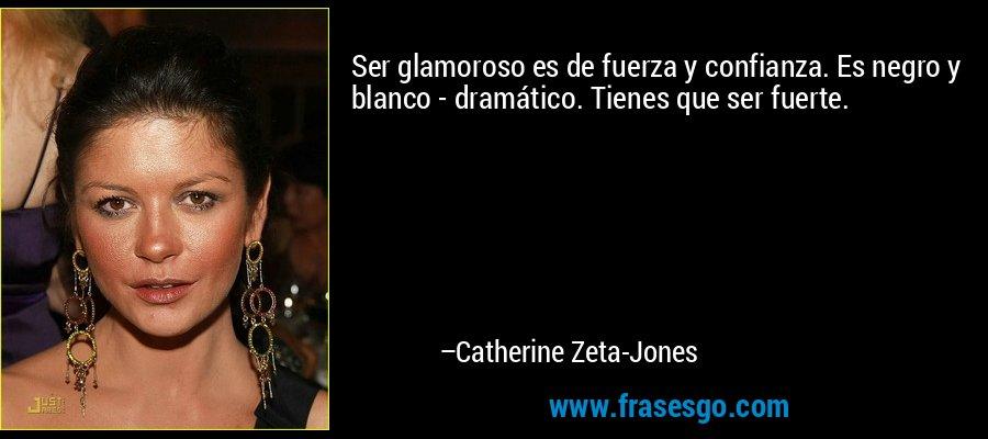 Ser glamoroso es de fuerza y confianza. Es negro y blanco - dramático. Tienes que ser fuerte. – Catherine Zeta-Jones